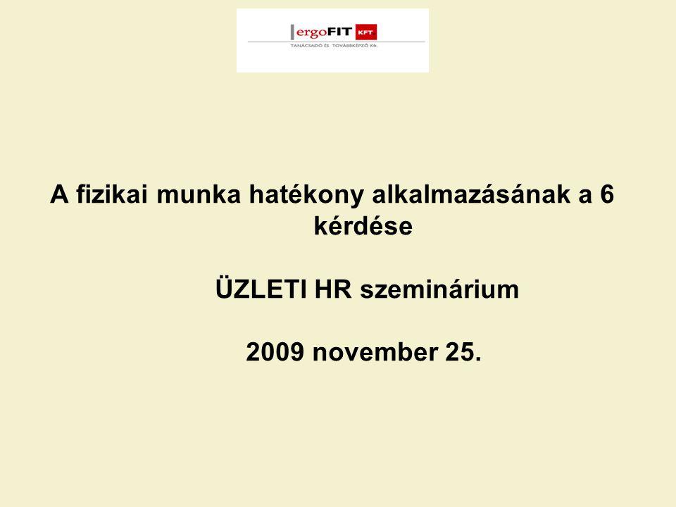 A fizikai munka hatékony alkalmazásának a 6 kérdése ÜZLETI HR szeminárium 2009 november 25.