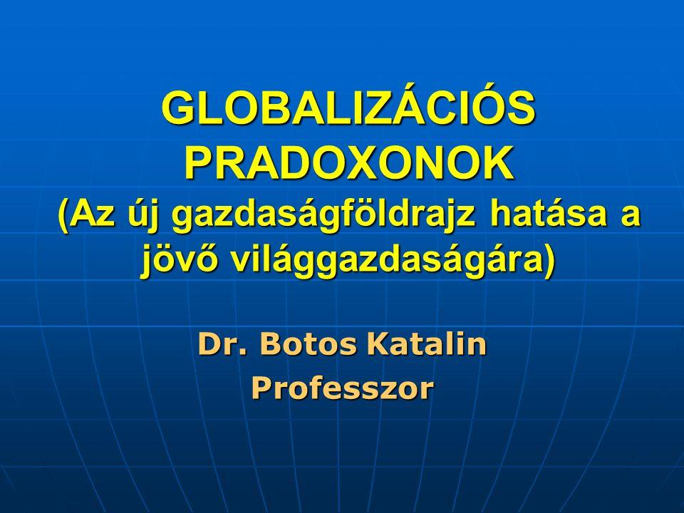 GLOBALIZÁCIÓS PRADOXONOK (Az új gazdaságföldrajz hatása a jövő világgazdaságára) Dr. Botos Katalin Professzor