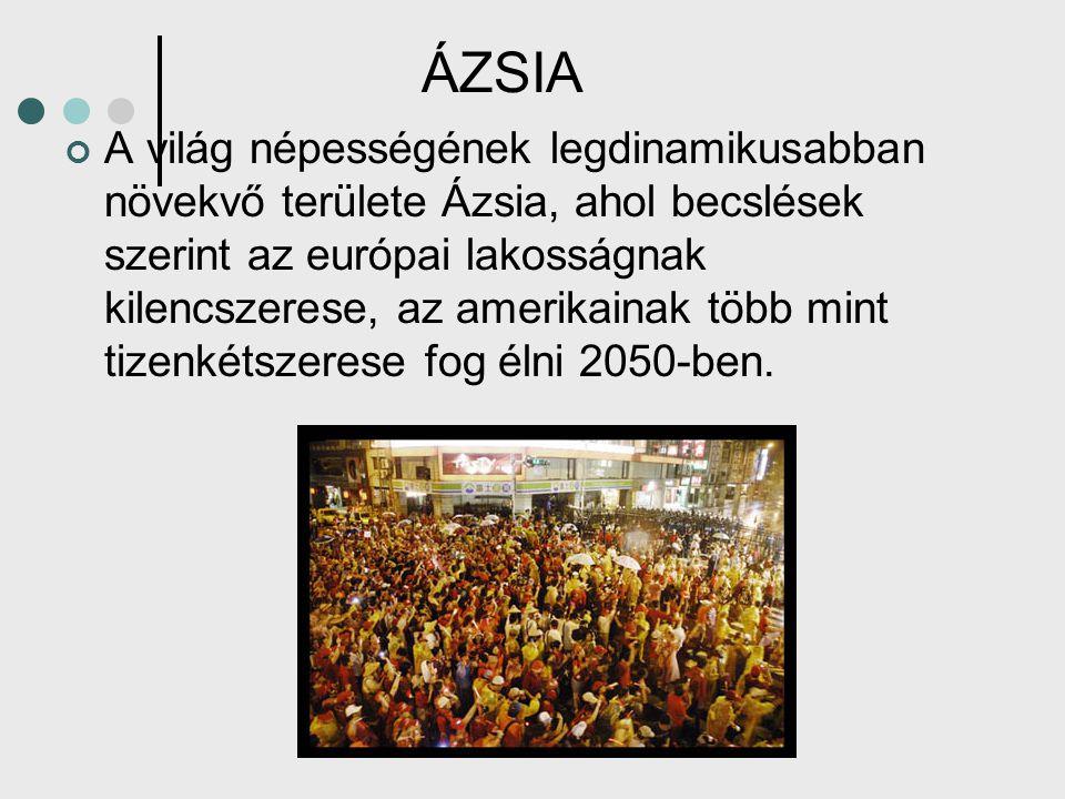 ÁZSIA A világ népességének legdinamikusabban növekvő területe Ázsia, ahol becslések szerint az európai lakosságnak kilencszerese, az amerikainak több mint tizenkétszerese fog élni 2050-ben.