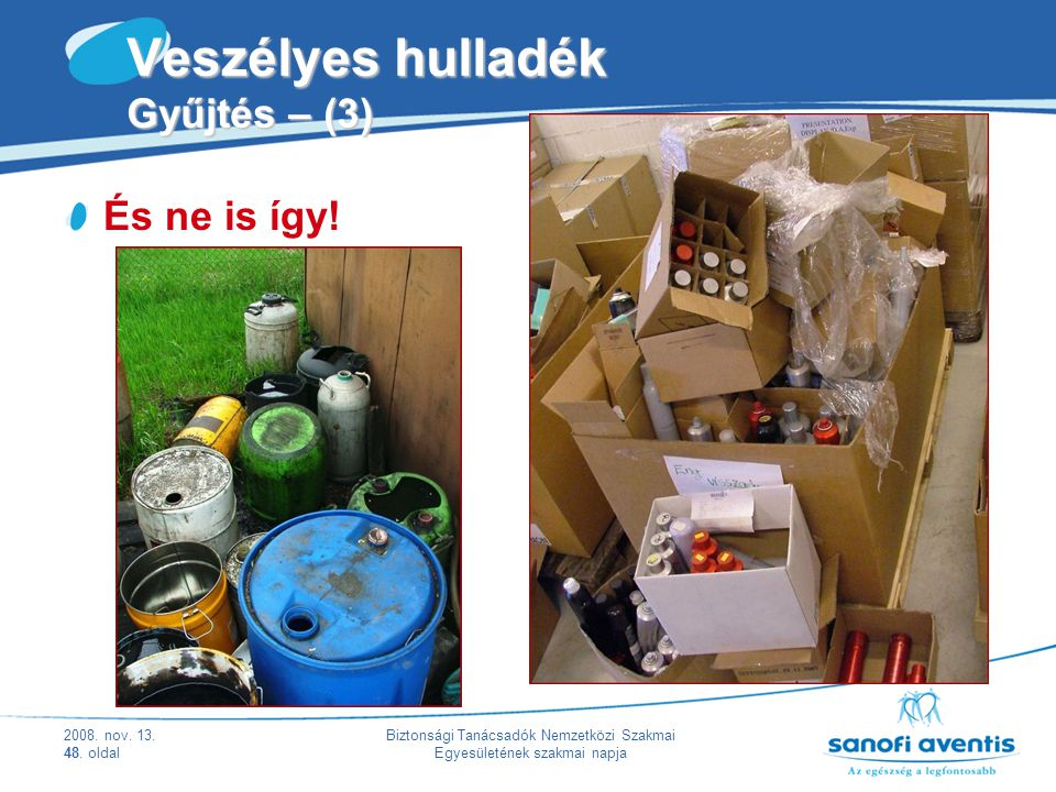2008. nov. 13. 48. oldal Biztonsági Tanácsadók Nemzetközi Szakmai Egyesületének szakmai napja Veszélyes hulladék Gyűjtés – (3) És ne is így!