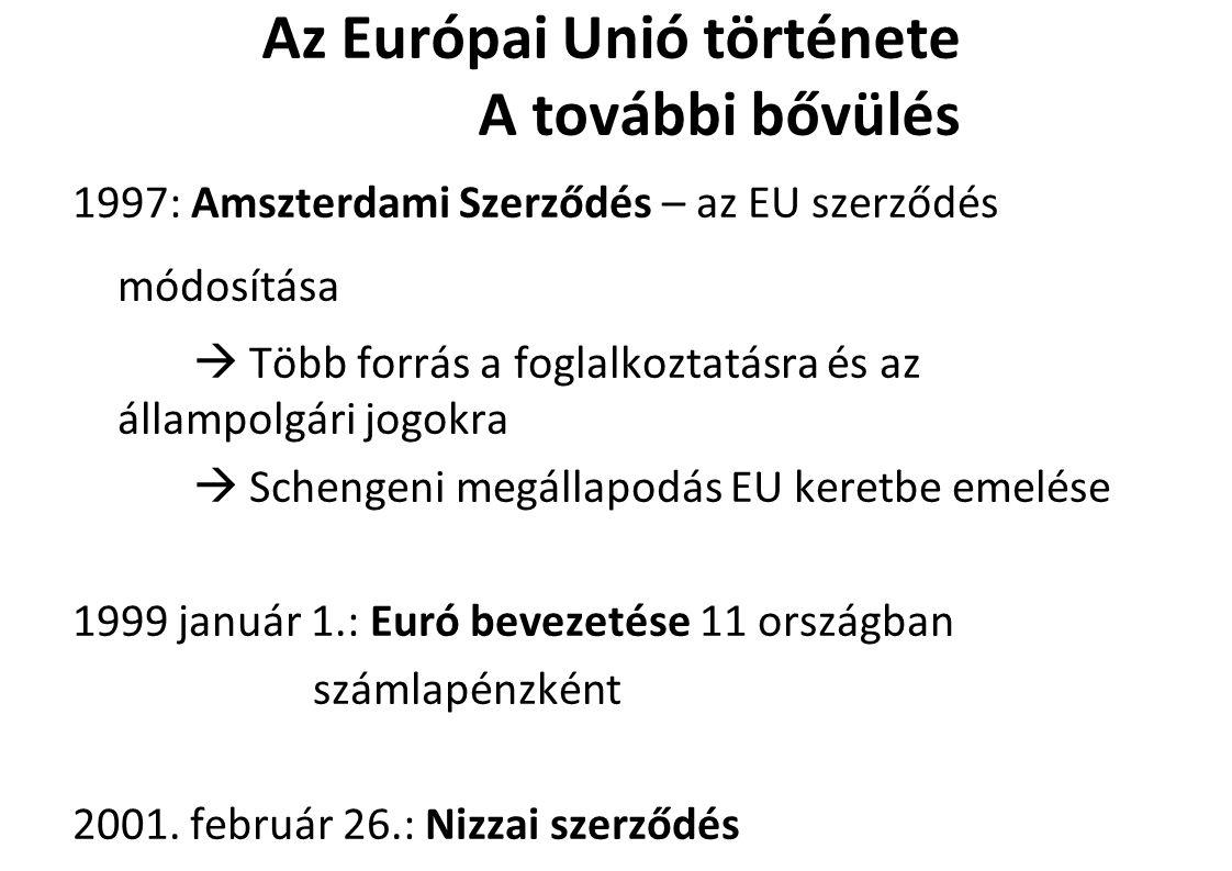 Az Európai Unió története A további bővülés 1997: Amszterdami Szerződés – az EU szerződés módosítása  Több forrás a foglalkoztatásra és az állampolgári jogokra  Schengeni megállapodás EU keretbe emelése 1999 január 1.: Euró bevezetése 11 országban számlapénzként 2001.