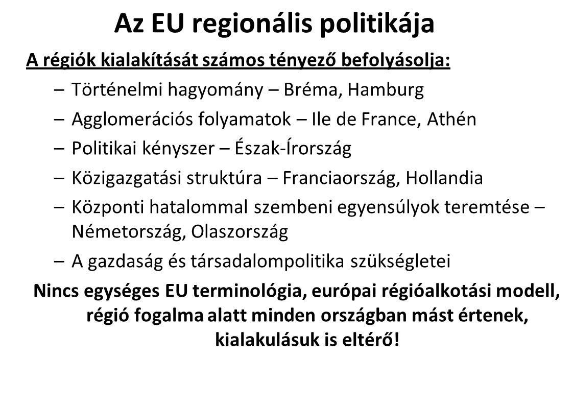 Az EU regionális politikája A régiók kialakítását számos tényező befolyásolja: –Történelmi hagyomány – Bréma, Hamburg –Agglomerációs folyamatok – Ile de France, Athén –Politikai kényszer – Észak-Írország –Közigazgatási struktúra – Franciaország, Hollandia –Központi hatalommal szembeni egyensúlyok teremtése – Németország, Olaszország –A gazdaság és társadalompolitika szükségletei Nincs egységes EU terminológia, európai régióalkotási modell, régió fogalma alatt minden országban mást értenek, kialakulásuk is eltérő!
