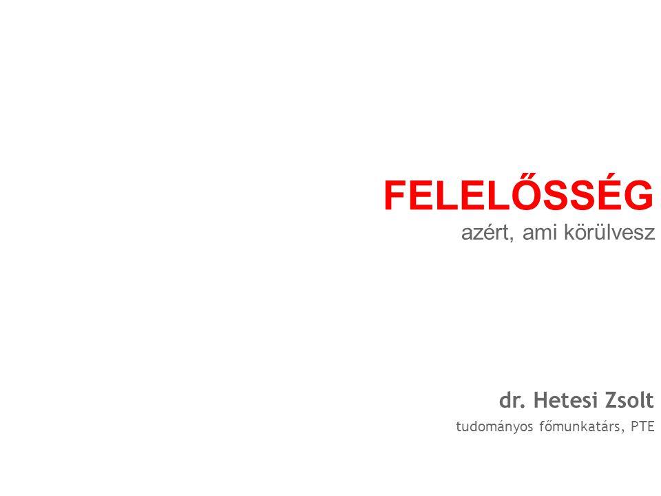 tudományos főmunkatárs, PTE dr. Hetesi Zsolt FELELŐSSÉG azért, ami körülvesz