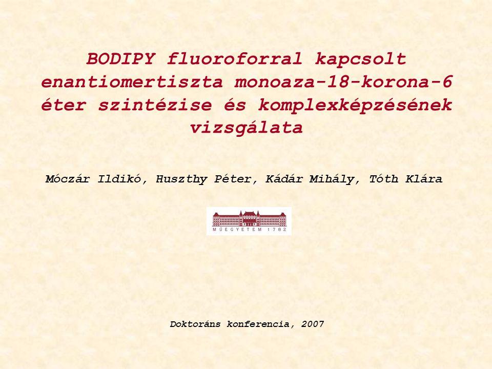 BODIPY fluoroforral kapcsolt enantiomertiszta monoaza-18-korona-6 éter szintézise és komplexképzésének vizsgálata Móczár Ildikó, Huszthy Péter, Kádár Mihály, Tóth Klára Doktoráns konferencia, 2007