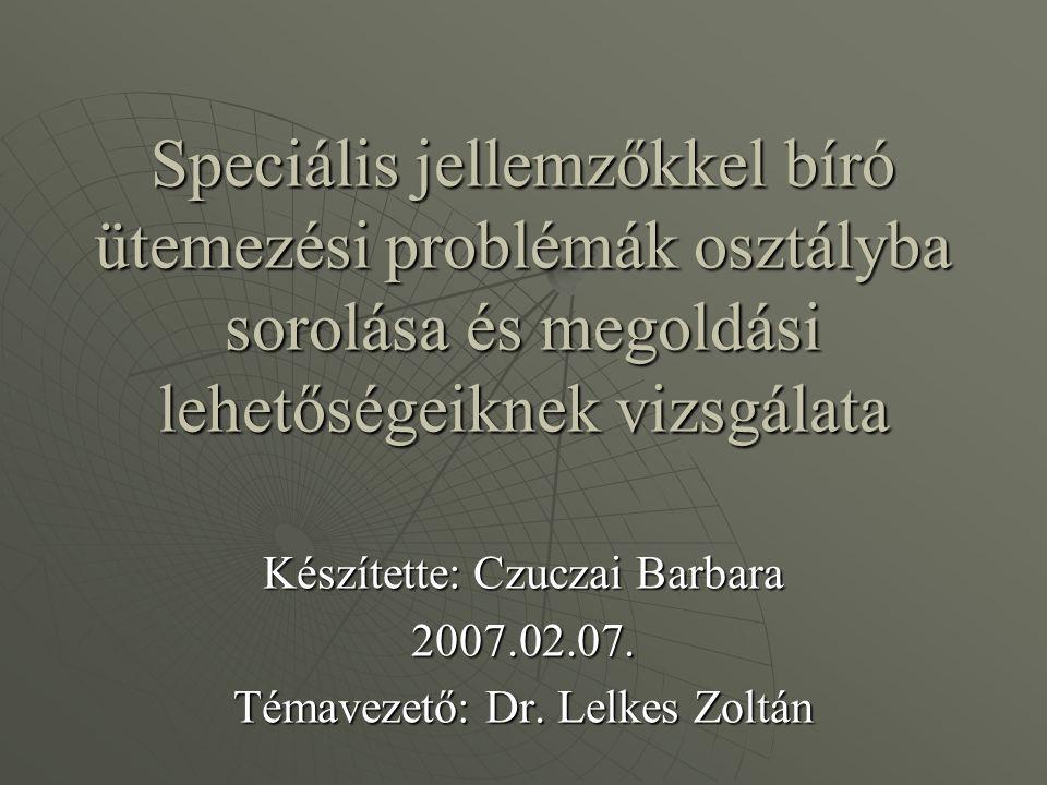 Speciális jellemzőkkel bíró ütemezési problémák osztályba sorolása és megoldási lehetőségeiknek vizsgálata Készítette: Czuczai Barbara 2007.02.07.