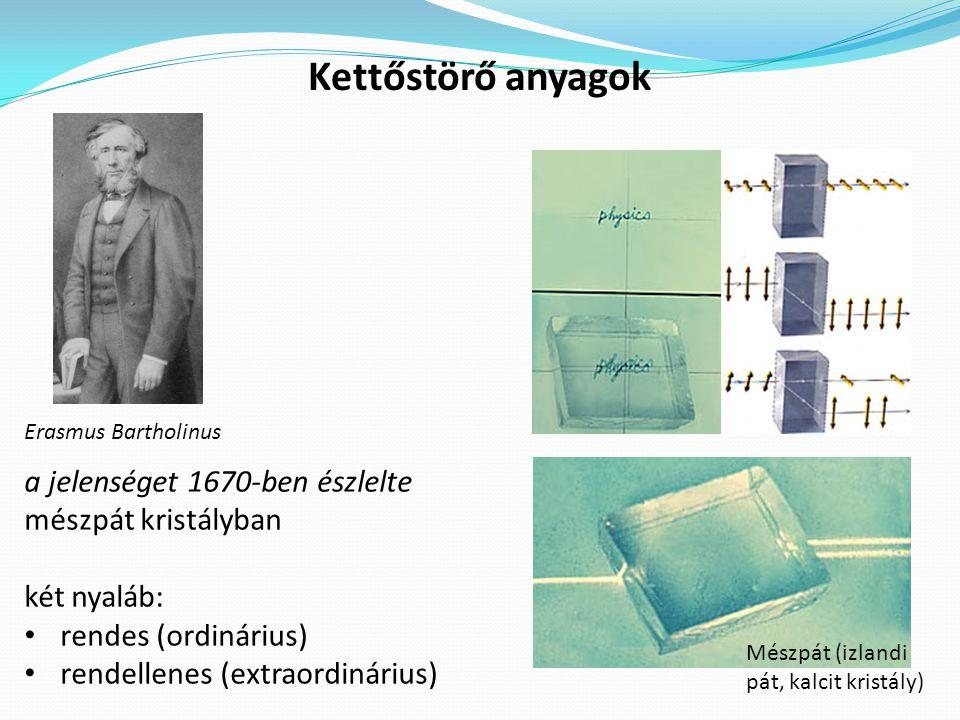 Kettőstörő anyagok Erasmus Bartholinus Mészpát (izlandi pát, kalcit kristály) a jelenséget 1670-ben észlelte mészpát kristályban két nyaláb: rendes (ordinárius) rendellenes (extraordinárius)