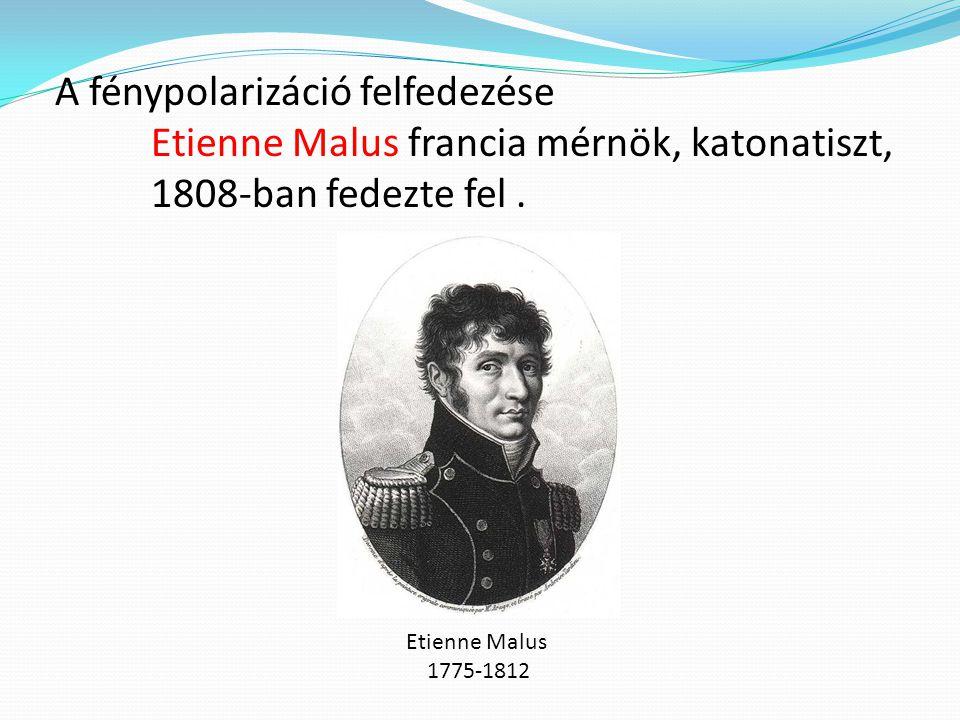 A fénypolarizáció felfedezése Etienne Malus francia mérnök, katonatiszt, 1808-ban fedezte fel.