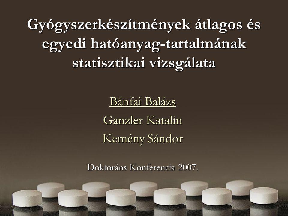 Gyógyszerkészítmények átlagos és egyedi hatóanyag-tartalmának statisztikai vizsgálata Bánfai Balázs Ganzler Katalin Kemény Sándor Doktoráns Konferencia 2007.