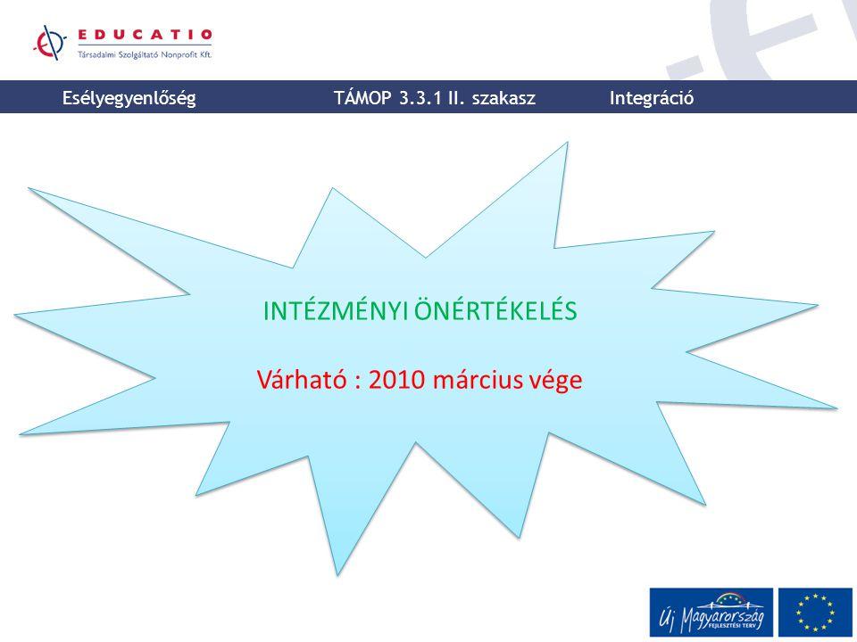 INTÉZMÉNYI ÖNÉRTÉKELÉS Várható : 2010 március vége INTÉZMÉNYI ÖNÉRTÉKELÉS Várható : 2010 március vége Esélyegyenlőség TÁMOP 3.3.1 II. szakasz Integrác