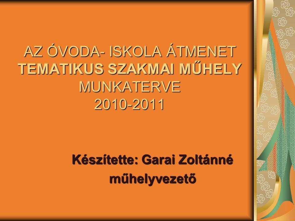 AZ ÓVODA- ISKOLA ÁTMENET TEMATIKUS SZAKMAI MŰHELY MUNKATERVE 2010-2011 Készítette: Garai Zoltánné műhelyvezető