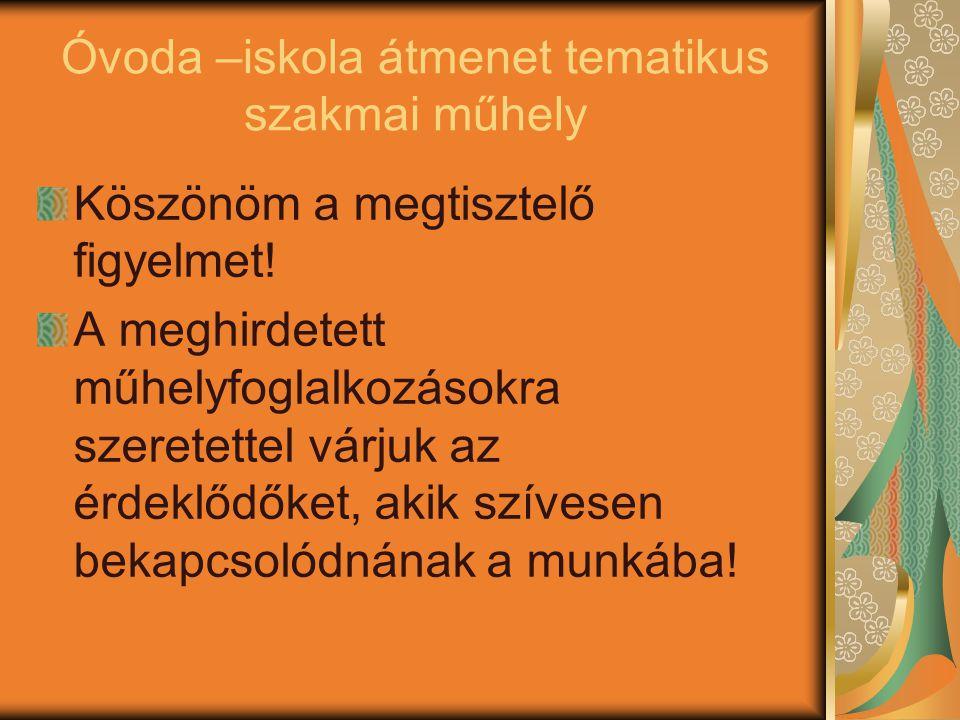 Óvoda –iskola átmenet tematikus szakmai műhely Köszönöm a megtisztelő figyelmet! A meghirdetett műhelyfoglalkozásokra szeretettel várjuk az érdeklődők