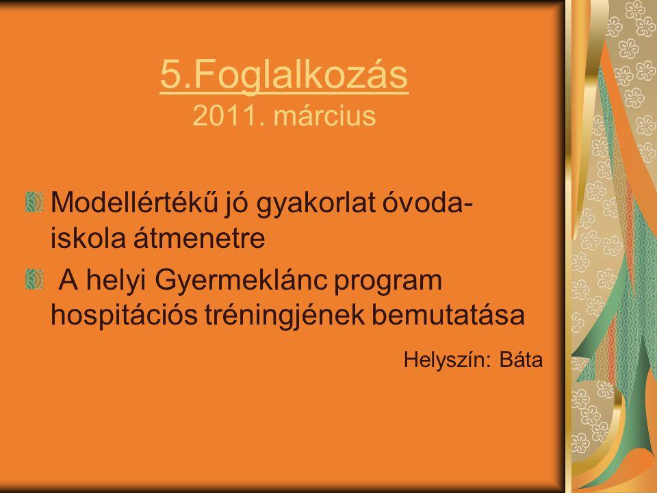 5.Foglalkozás 2011. március Modellértékű jó gyakorlat óvoda- iskola átmenetre A helyi Gyermeklánc program hospitációs tréningjének bemutatása Helyszín