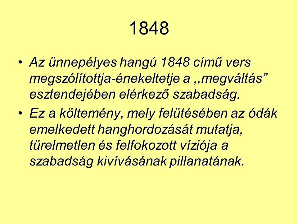 1848 Az ünnepélyes hangú 1848 című vers megszólítottja-énekeltetje a,,megváltás esztendejében elérkező szabadság.Az ünnepélyes hangú 1848 című vers megszólítottja-énekeltetje a,,megváltás esztendejében elérkező szabadság.