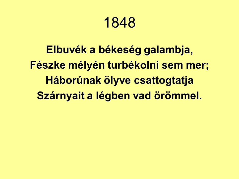 1848 Elbuvék a békeség galambja, Fészke mélyén turbékolni sem mer; Háborúnak ölyve csattogtatja Szárnyait a légben vad örömmel.