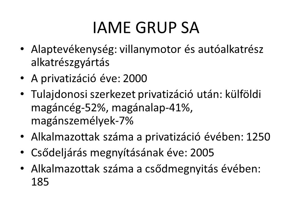 IAME GRUP SA Alaptevékenység: villanymotor és autóalkatrész alkatrészgyártás A privatizáció éve: 2000 Tulajdonosi szerkezet privatizáció után: külföldi magáncég-52%, magánalap-41%, magánszemélyek-7% Alkalmazottak száma a privatizáció évében: 1250 Csődeljárás megnyításának éve: 2005 Alkalmazottak száma a csődmegnyitás évében: 185