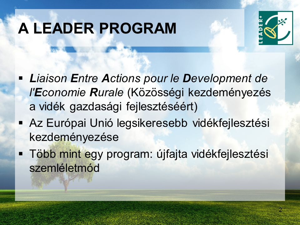 2 A LEADER PROGRAM  Liaison Entre Actions pour le Development de l'Economie Rurale (Közösségi kezdeményezés a vidék gazdasági fejlesztéséért)  Az Eu