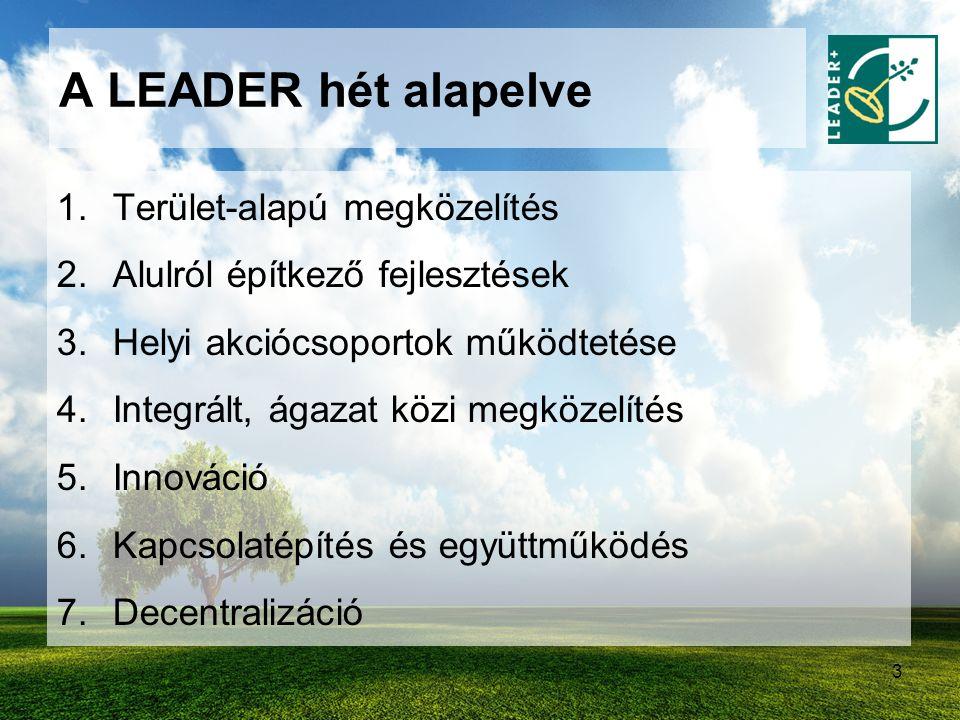 3 A LEADER hét alapelve 1.Terület-alapú megközelítés 2.Alulról építkező fejlesztések 3.Helyi akciócsoportok működtetése 4.Integrált, ágazat közi megkö