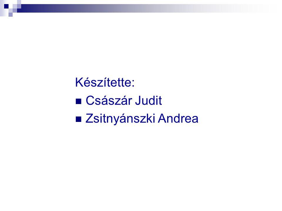 Készítette: Császár Judit Zsitnyánszki Andrea