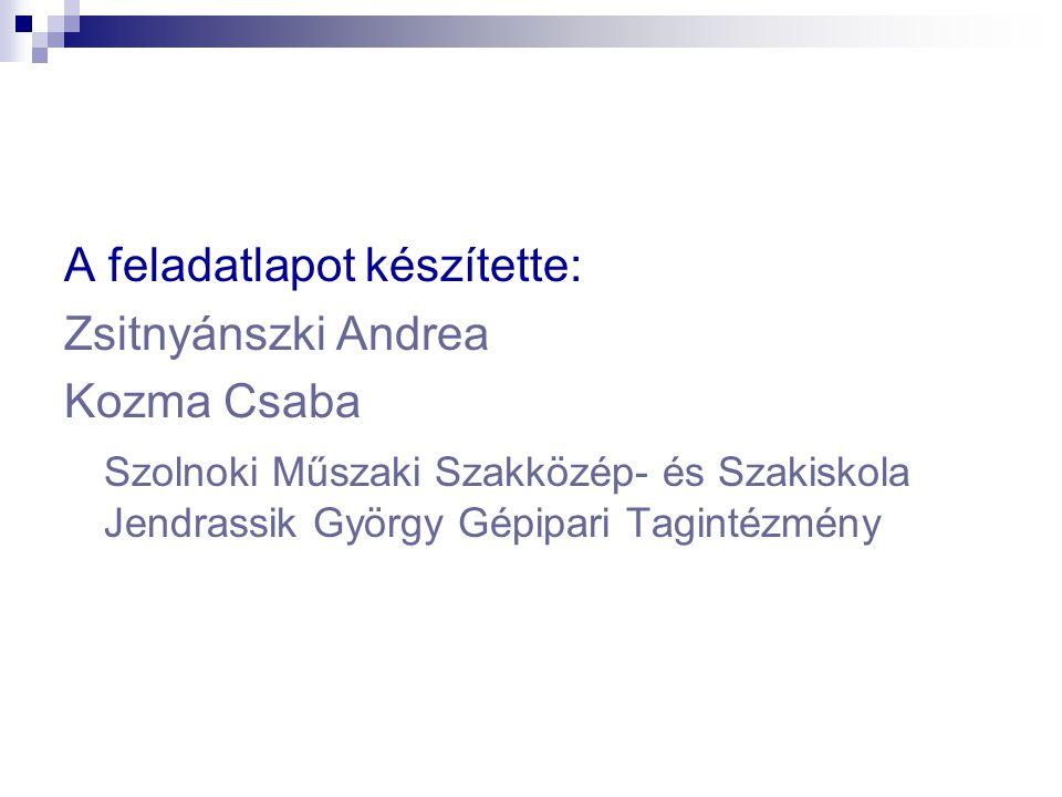 A feladatlapot készítette: Zsitnyánszki Andrea Kozma Csaba Szolnoki Műszaki Szakközép- és Szakiskola Jendrassik György Gépipari Tagintézmény