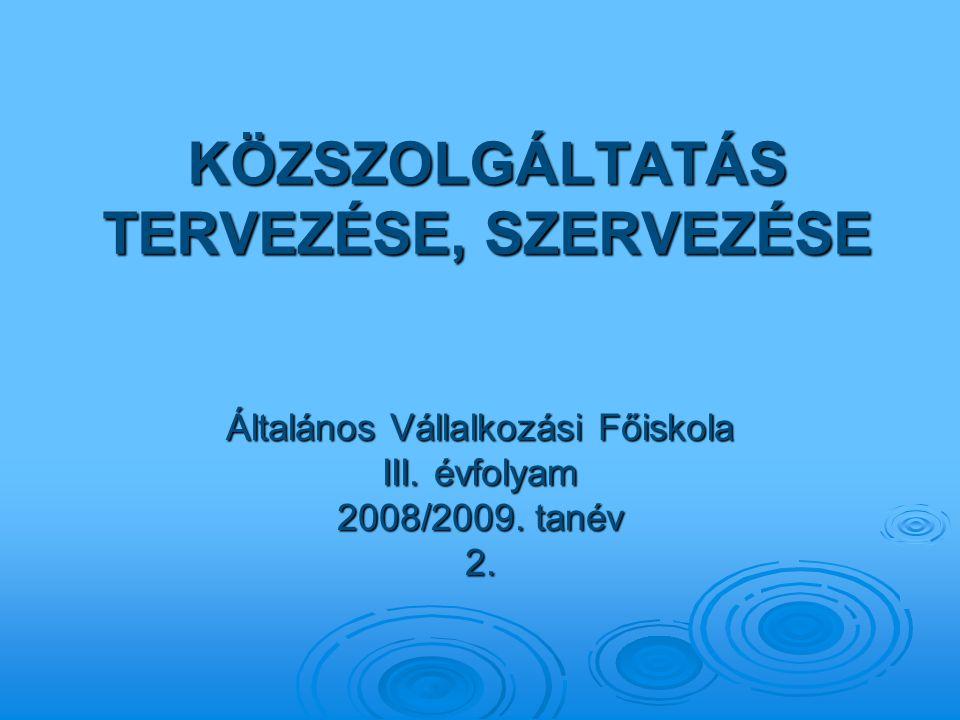 KÖZSZOLGÁLTATÁS TERVEZÉSE, SZERVEZÉSE Általános Vállalkozási Főiskola III. évfolyam 2008/2009. tanév 2.