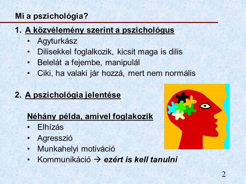 2 Mi a pszichológia? 1.A közvélemény szerint a pszichológus Agyturkász Dilisekkel foglalkozik, kicsit maga is dilis Belelát a fejembe, manipulál Ciki,