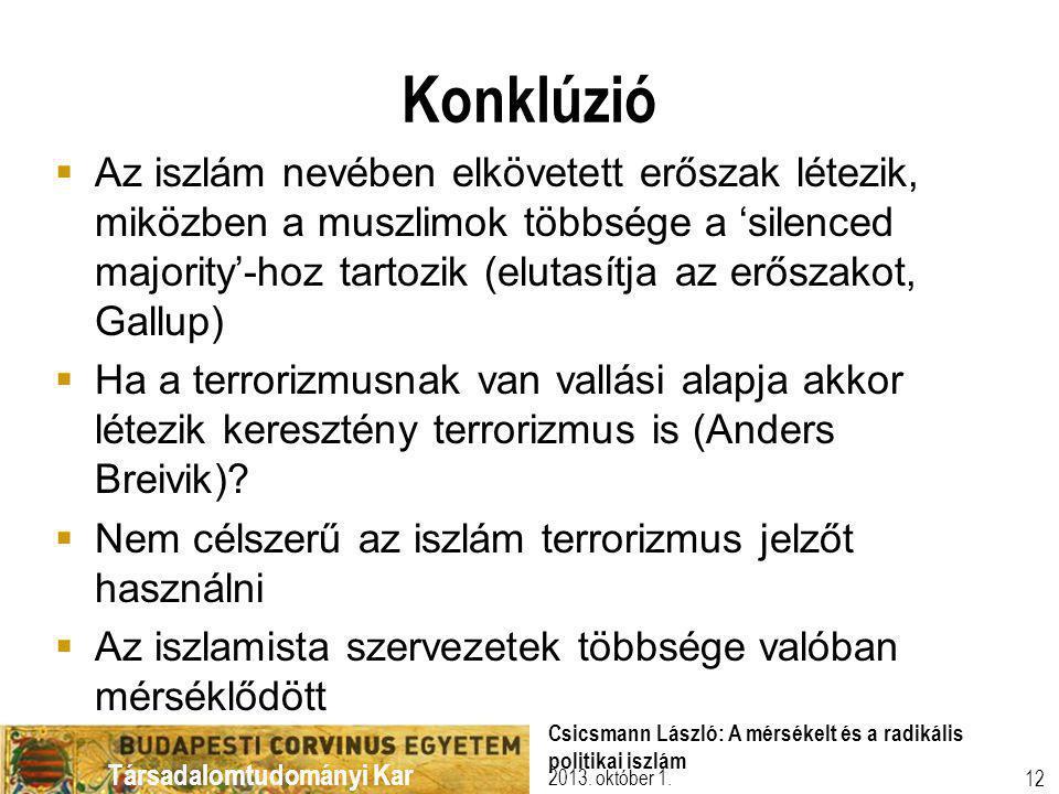 Társadalomtudományi Kar Konklúzió  Az iszlám nevében elkövetett erőszak létezik, miközben a muszlimok többsége a 'silenced majority'-hoz tartozik (elutasítja az erőszakot, Gallup)  Ha a terrorizmusnak van vallási alapja akkor létezik keresztény terrorizmus is (Anders Breivik).