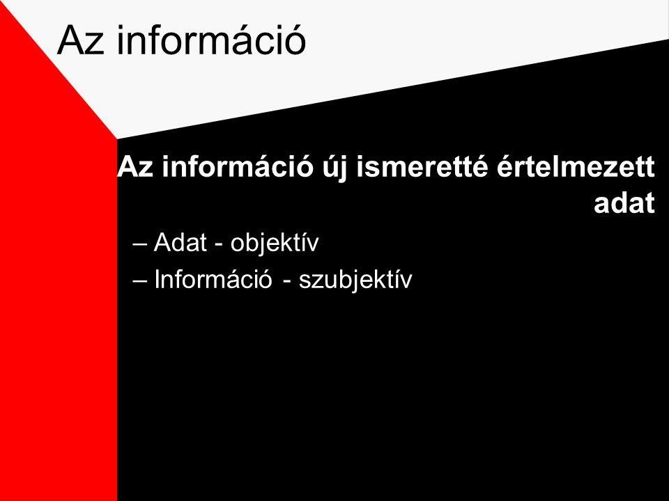 Az információ Az információ új ismeretté értelmezett adat –Adat - objektív –Információ - szubjektív