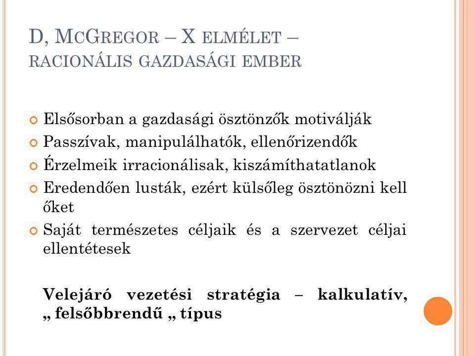 D, M C G REGOR – X ELMÉLET – RACIONÁLIS GAZDASÁGI EMBER Elsősorban a gazdasági ösztönzők motiválják Passzívak, manipulálhatók, ellenőrizendők Érzelmei