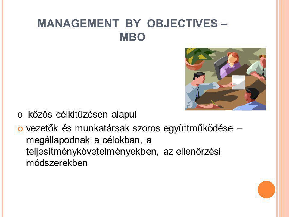 MANAGEMENT BY OBJECTIVES – MBO o közös célkitűzésen alapul vezetők és munkatársak szoros együttműködése – megállapodnak a célokban, a teljesítményköve