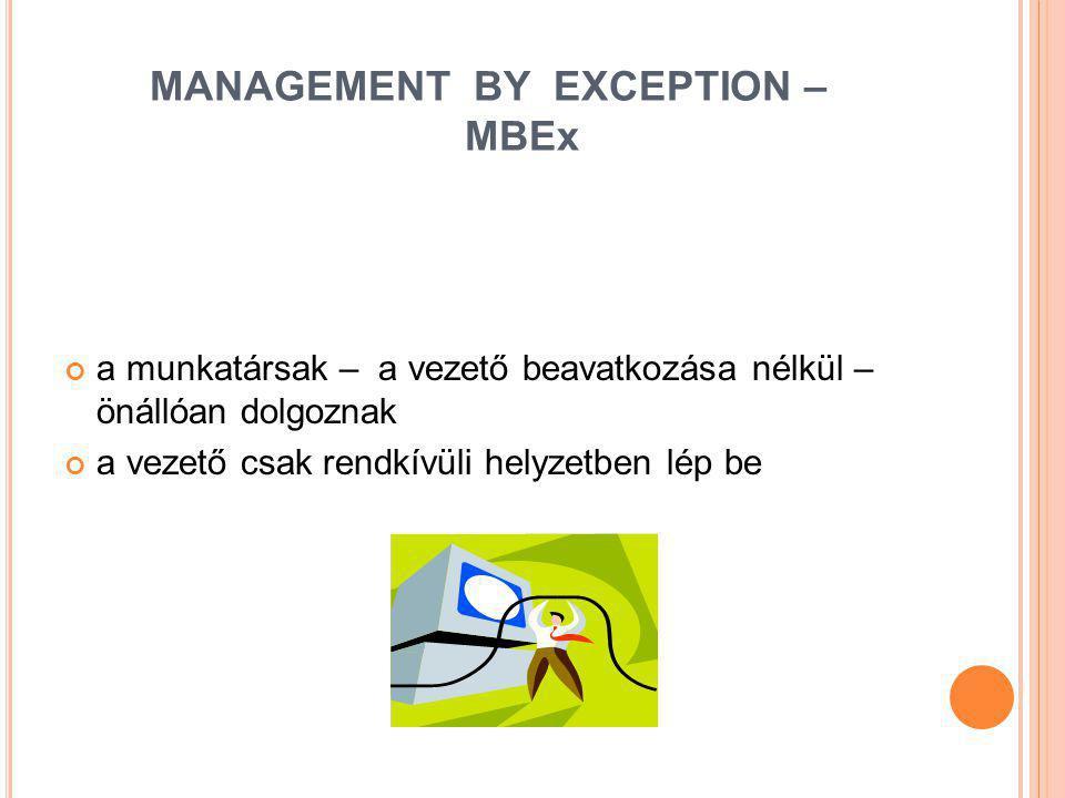 MANAGEMENT BY EXCEPTION – MBEx a munkatársak – a vezető beavatkozása nélkül – önállóan dolgoznak a vezető csak rendkívüli helyzetben lép be