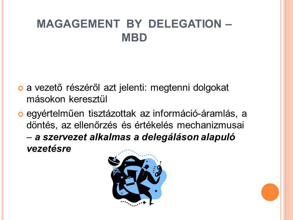 MAGAGEMENT BY DELEGATION – MBD a vezető részéről azt jelenti: megtenni dolgokat másokon keresztül egyértelműen tisztázottak az információ-áramlás, a d