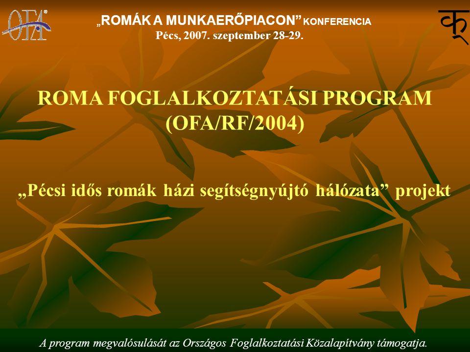 """""""ROMÁK A MUNKAERŐPIACON"""" KONFERENCIA Pécs, 2007. szeptember 28-29. ROMA FOGLALKOZTATÁSI PROGRAM (OFA/RF/2004) """"Pécsi idős romák házi segítségnyújtó há"""