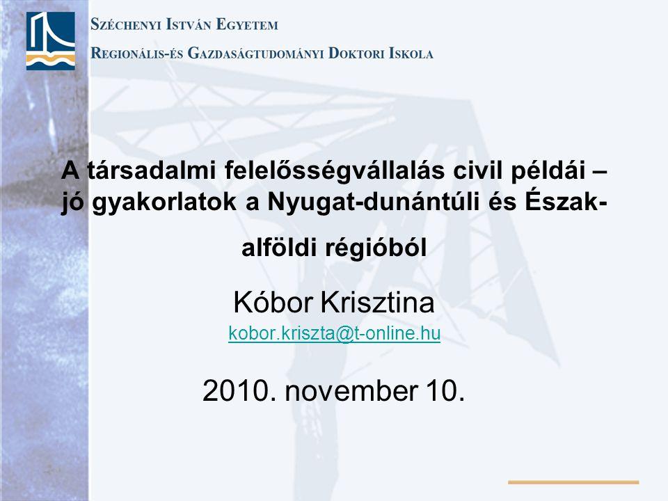 A társadalmi felelősségvállalás civil példái – jó gyakorlatok a Nyugat-dunántúli és Észak- alföldi régióból Kóbor Krisztina kobor.kriszta@t-online.hu 2010.