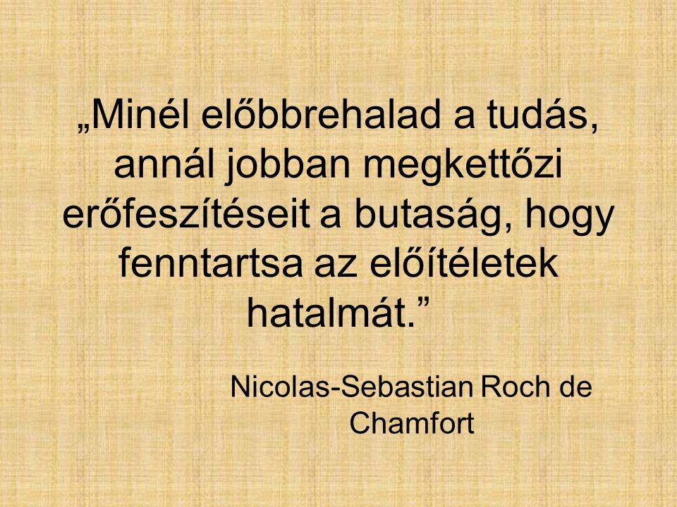 """""""Minél előbbrehalad a tudás, annál jobban megkettőzi erőfeszítéseit a butaság, hogy fenntartsa az előítéletek hatalmát."""" Nicolas-Sebastian Roch de Cha"""