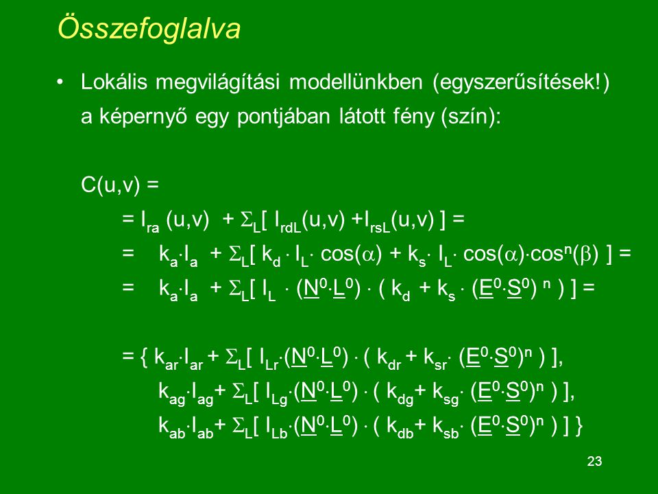 23 Összefoglalva Lokális megvilágítási modellünkben (egyszerűsítések!) a képernyő egy pontjában látott fény (szín): C(u,v) = = I ra (u,v) +  L [ I rdL (u,v) +I rsL (u,v) ] = = k a  I a +  L [ k d  I L  cos(  ) + k s  I L  cos(  )  cos n (  ) ] = = k a  I a +  L [ I L  (N 0  L 0 )  ( k d + k s  (E 0  S 0 ) n ) ] = = { k ar  I ar +  L [ I Lr  (N 0  L 0 )  ( k dr + k sr  (E 0  S 0 ) n ) ], k ag  I ag +  L [ I Lg  (N 0  L 0 )  ( k dg + k sg  (E 0  S 0 ) n ) ], k ab  I ab +  L [ I Lb  (N 0  L 0 )  ( k db + k sb  (E 0  S 0 ) n ) ] }