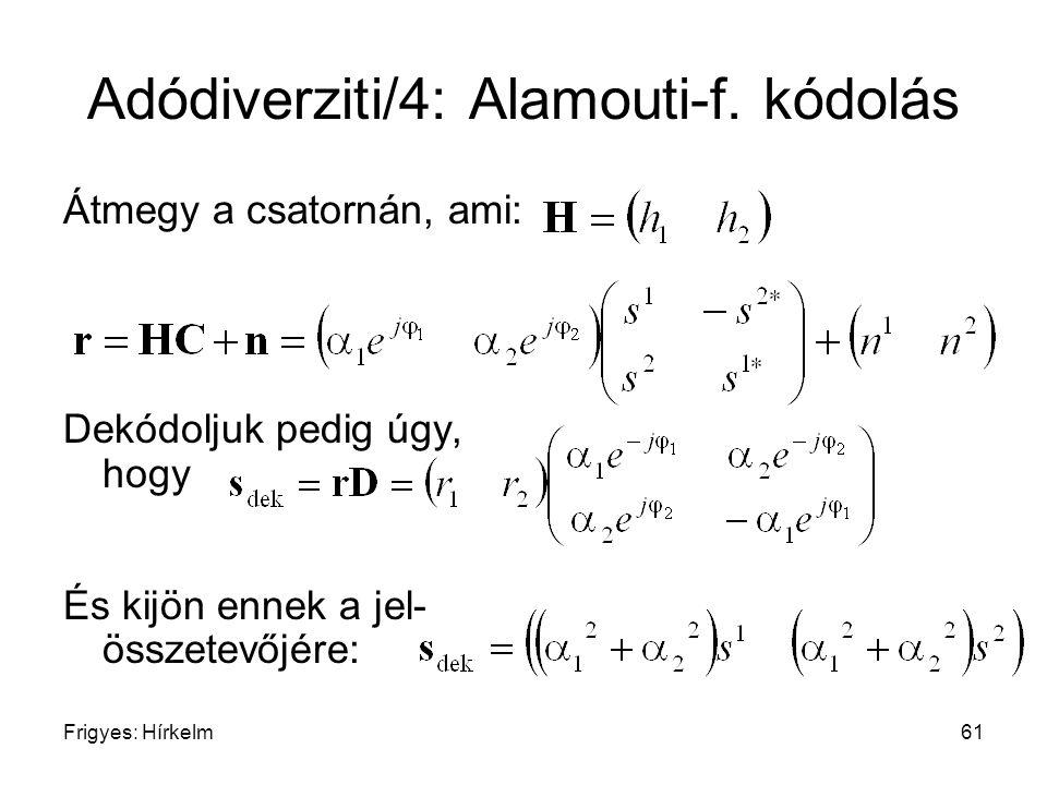Frigyes: Hírkelm61 Adódiverziti/4: Alamouti-f. kódolás Átmegy a csatornán, ami: Dekódoljuk pedig úgy, hogy És kijön ennek a jel- összetevőjére: