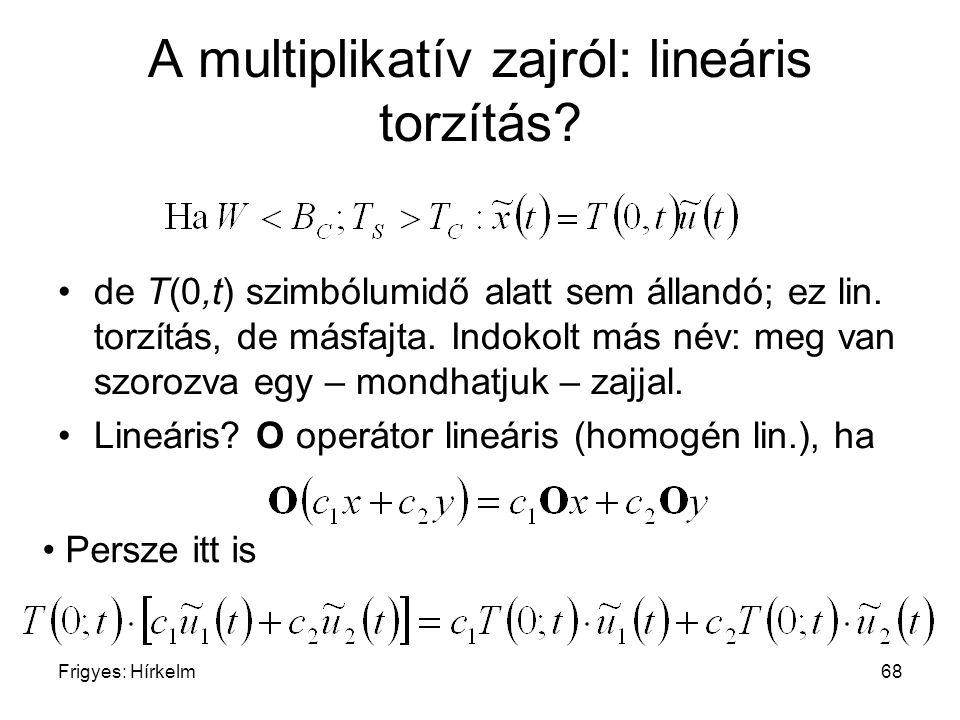 Frigyes: Hírkelm68 A multiplikatív zajról: lineáris torzítás? de T(0,t) szimbólumidő alatt sem állandó; ez lin. torzítás, de másfajta. Indokolt más né
