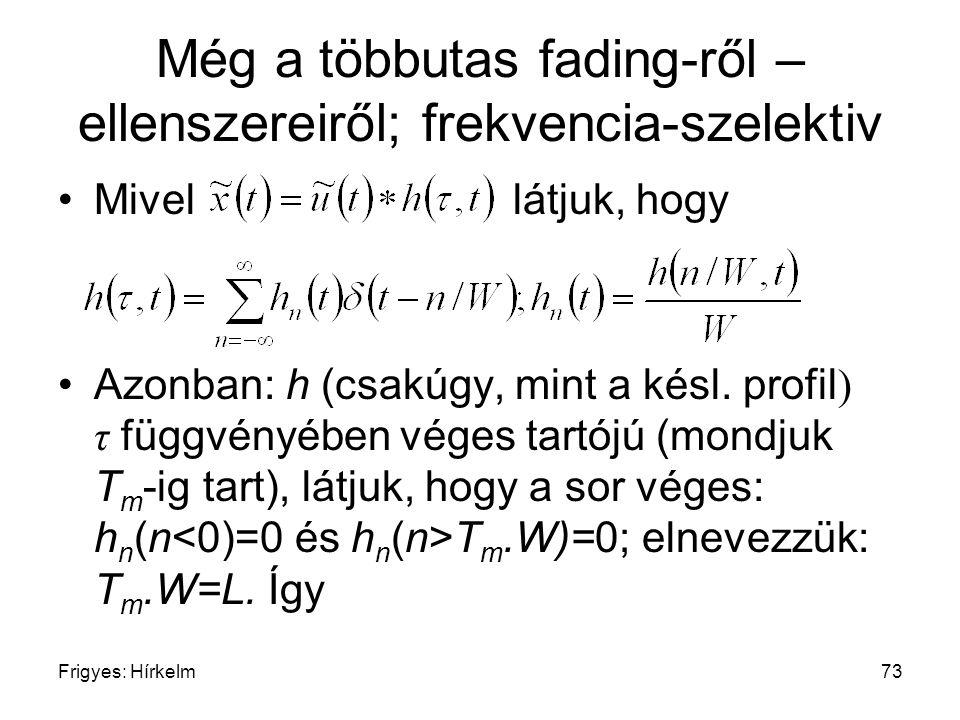 Frigyes: Hírkelm73 Még a többutas fading-ről – ellenszereiről; frekvencia-szelektiv Mivel látjuk, hogy Azonban: h (csakúgy, mint a késl. profil ) τ fü