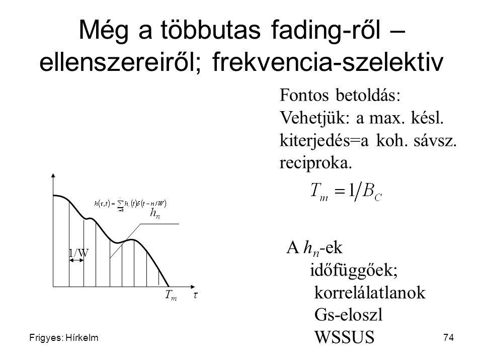 Frigyes: Hírkelm74 Még a többutas fading-ről – ellenszereiről; frekvencia-szelektiv T m τ 1/W A h n -ek időfüggőek; korrelálatlanok Gs-eloszl WSSUS hn