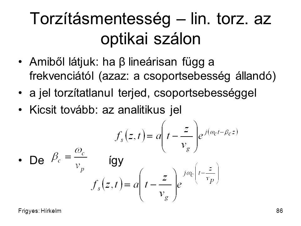 Frigyes: Hírkelm86 Torzításmentesség – lin. torz. az optikai szálon Amiből látjuk: ha β lineárisan függ a frekvenciától (azaz: a csoportsebesség állan