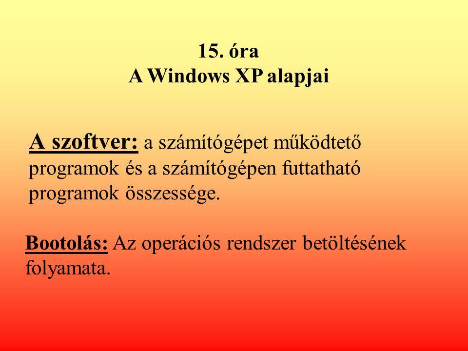 A szoftver: a számítógépet működtető programok és a számítógépen futtatható programok összessége. 15. óra A Windows XP alapjai Bootolás: Az operációs
