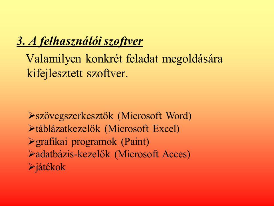 3. A felhasználói szoftver Valamilyen konkrét feladat megoldására kifejlesztett szoftver.  szövegszerkesztők (Microsoft Word)  táblázatkezelők (Micr