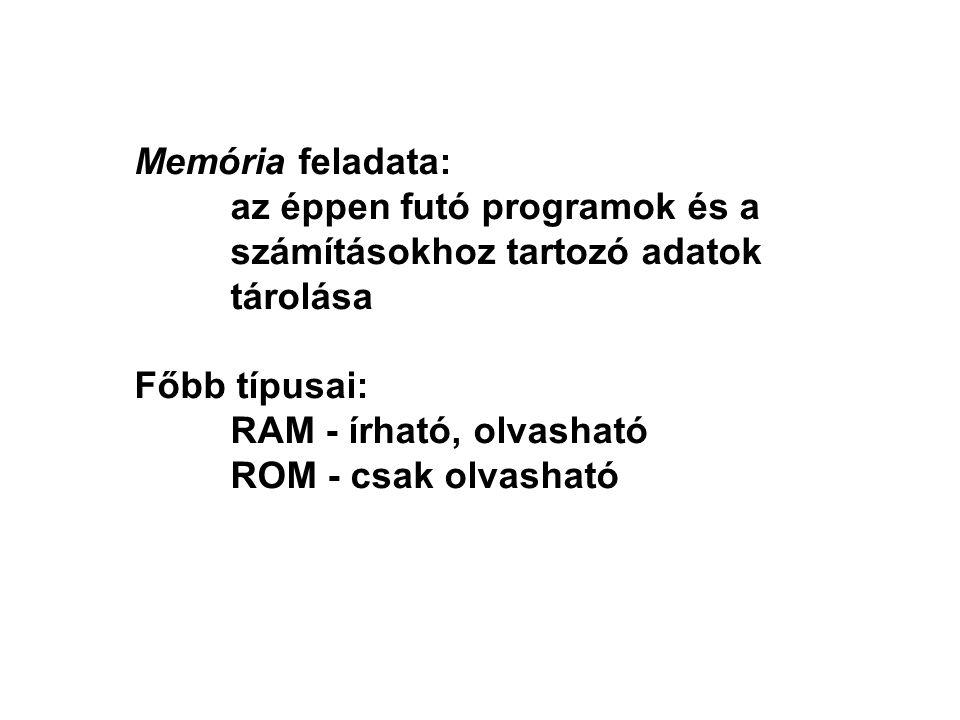 Memória feladata: az éppen futó programok és a számításokhoz tartozó adatok tárolása Főbb típusai: RAM - írható, olvasható ROM - csak olvasható