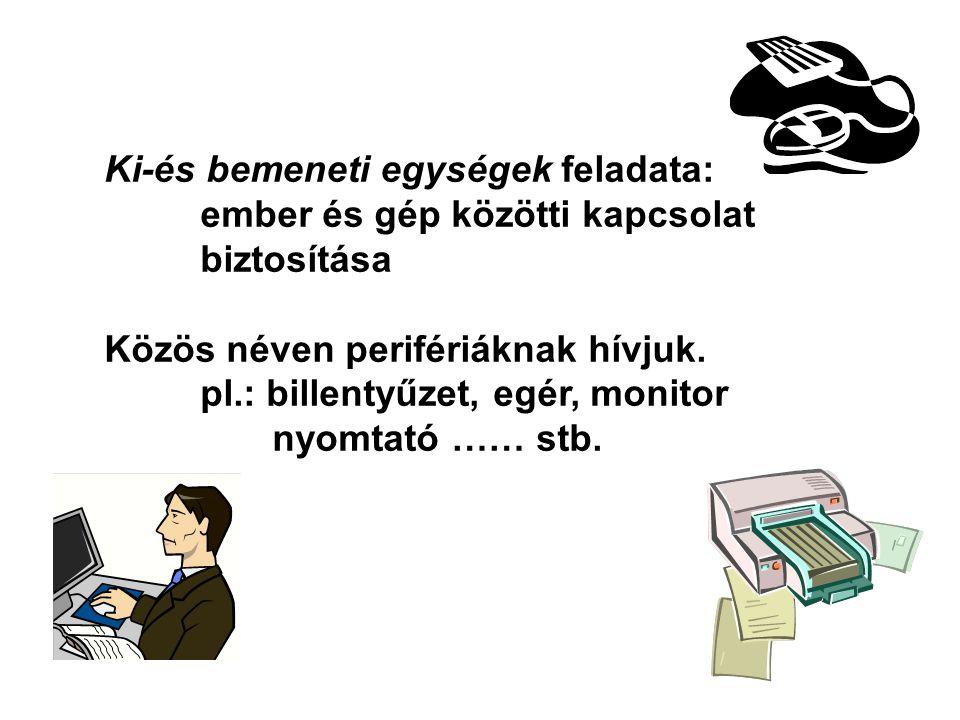 Ki-és bemeneti egységek feladata: ember és gép közötti kapcsolat biztosítása Közös néven perifériáknak hívjuk. pl.: billentyűzet, egér, monitor nyomta