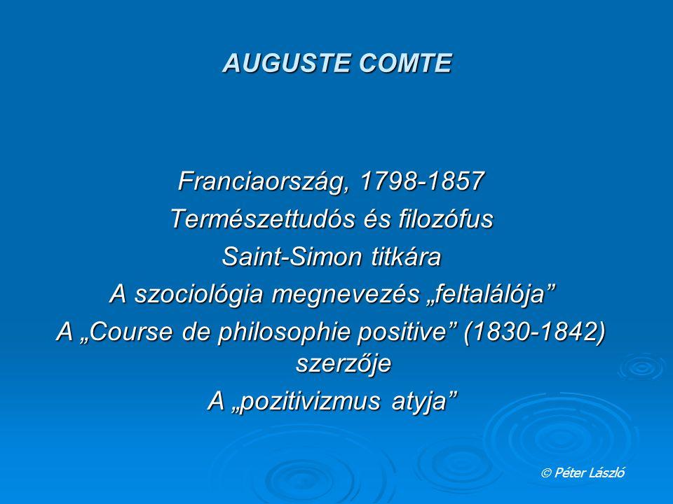 """AUGUSTE COMTE Franciaország, 1798-1857 Természettudós és filozófus Saint-Simon titkára A szociológia megnevezés """"feltalálója A """"Course de philosophie positive (1830-1842) szerzője A """"pozitivizmus atyja  Péter László"""