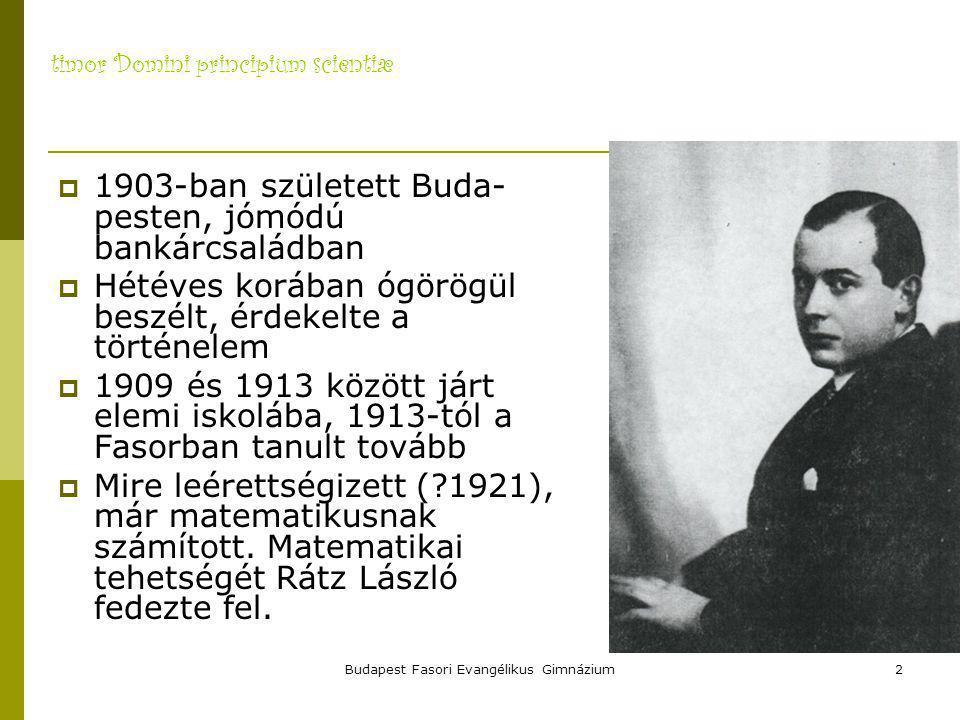 timor Domini principium scientiæ Budapest Fasori Evangélikus Gimnázium2  1903-ban született Buda- pesten, jómódú bankárcsaládban  Hétéves korában ógörögül beszélt, érdekelte a történelem  1909 és 1913 között járt elemi iskolába, 1913-tól a Fasorban tanult tovább  Mire leérettségizett (?1921), már matematikusnak számított.