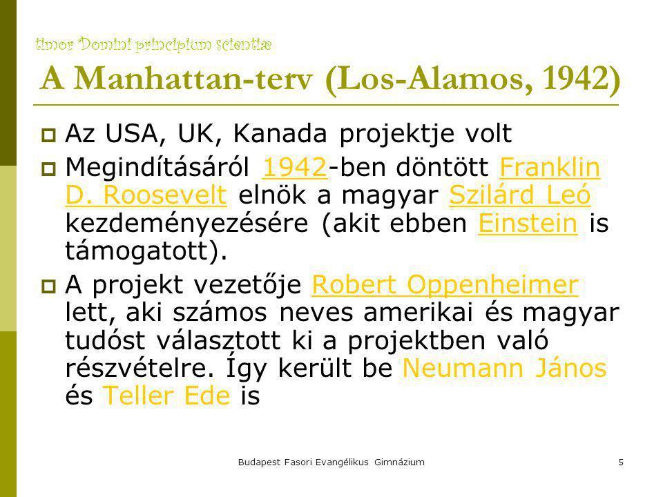 timor Domini principium scientiæ Budapest Fasori Evangélikus Gimnázium5 A Manhattan-terv (Los-Alamos, 1942)  Az USA, UK, Kanada projektje volt  Megindításáról 1942-ben döntött Franklin D.