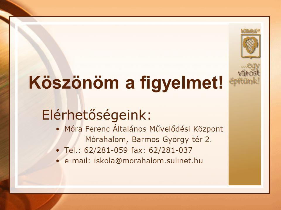 Köszönöm a figyelmet! Elérhetőségeink: Móra Ferenc Általános Művelődési Központ Mórahalom, Barmos György tér 2. Tel.: 62/281-059 fax: 62/281-037 e-mai