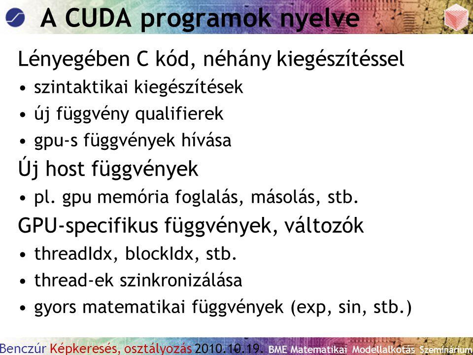 Benczúr Képkeresés, osztályozás 2010.10.19. BME Matematikai Modellalkotás Szeminárium A CUDA programok nyelve Lényegében C kód, néhány kiegészítéssel