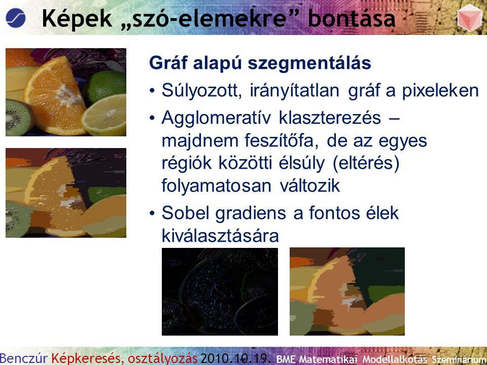 """Benczúr Képkeresés, osztályozás 2010.10.19. BME Matematikai Modellalkotás Szeminárium Képek """"szó-elemekre"""" bontása Gráf alapú szegmentálás Súlyozott,"""